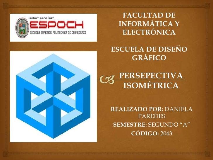 FACULTAD DE  INFORMÁTICA Y   ELECTRÓNICAESCUELA DE DISEÑO    GRÁFICO  PERSEPECTIVA   ISOMÉTRICAREALIZADO POR: DANIELA     ...
