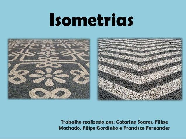 Isometrias Trabalho realizado por: Catarina Soares, Filipe Machado, Filipe Gordinho e Francisco Fernandes