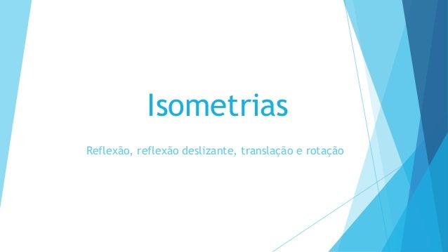 Isometrias Reflexão, reflexão deslizante, translação e rotação