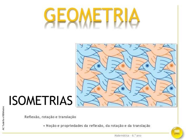 Matemática – 6.º ano ACTudellaeRBMestre Reflexão, rotação e translação • Noção e propriedades da reflexão, da rotação e da...