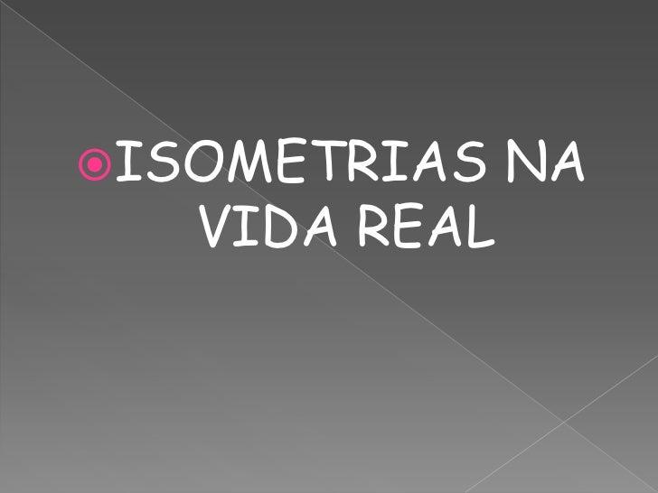 ISOMETRIAS    NA   VIDA REAL