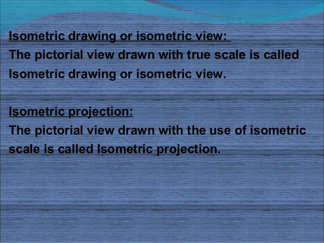 Isometric drawing or isometric view:The pictorial view drawn with true scale is calledIsometric drawing or isometric view....