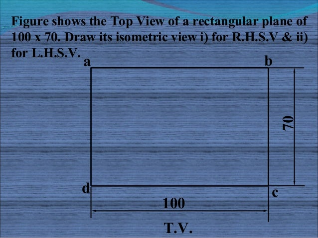 Figure shows the Top View of a rectangular plane of100 x 70. Draw its isometric view i) for R.H.S.V & ii)for L.H.S.V.     ...