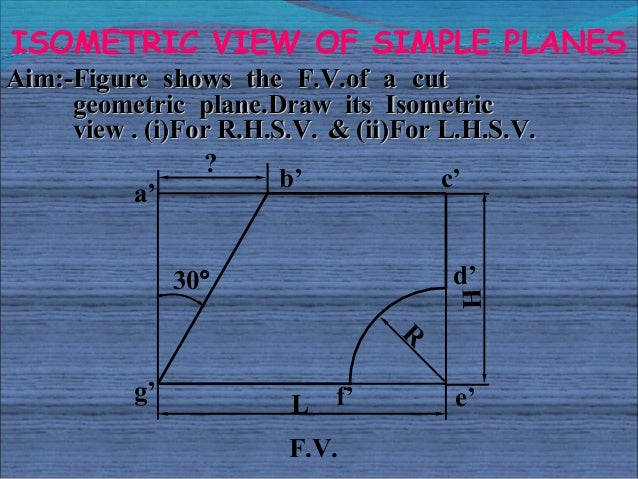 ISOMETRIC VIEW OF SIMPLE PLANESAim:-Figure shows the F.V.of a cut     geometric plane.Draw its Isometric     view . (i)For...