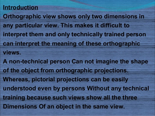 IntroductionOrthographic view shows only two dimensions inany particular view. This makes it difficult tointerpret them an...