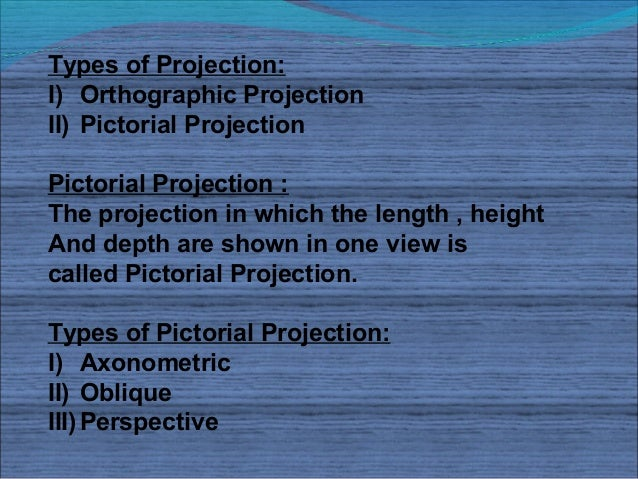 Types of Projection:I) Orthographic ProjectionII) Pictorial ProjectionPictorial Projection :The projection in which the le...