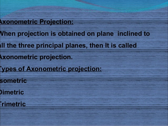 Axonometric Projection:When projection is obtained on plane inclined toall the three principal planes, then It is calledAx...