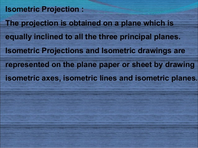 Isometric Projection :The projection is obtained on a plane which isequally inclined to all the three principal planes.Iso...