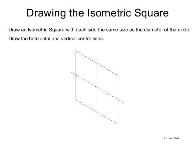 Drawing the Isometric Square Draw an Isometric Square with each side the same size as the diameter of the circle. Draw the...