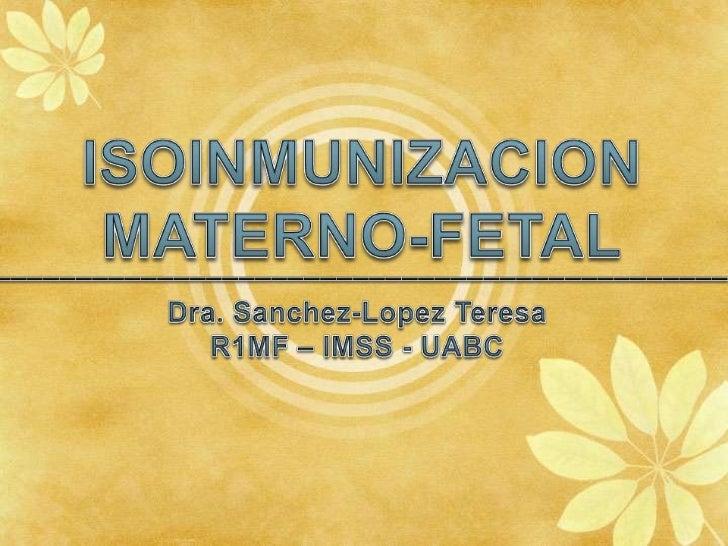 ISOINMUNIZACION<br />MATERNO-FETAL<br />_____________________________________________<br />Dra. Sanchez-Lopez Teresa<br />...