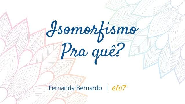 Isomorfismo Pra quê? Fernanda Bernardo