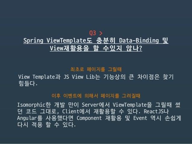 Q3 >  Spring ViewTemplate도 충분히 Data-Binding 및 View재활용을 할 수있지 않나? 최초로 페이지를 그릴때 View Template과 JS View Lib는 기능상의 큰 차이점은 찾기 힘...