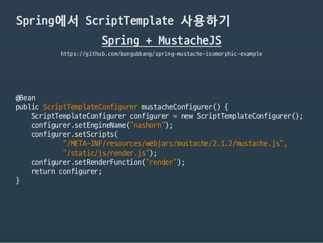 Spring에서 ScriptTemplate 사용하기 Spring + MustacheJS https://github.com/bungubbang/spring-mustache-isomorphic-example @Bean  p...