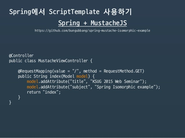 Spring에서 ScriptTemplate 사용하기 https://github.com/bungubbang/spring-mustache-isomorphic-example @Controller  public class Mu...