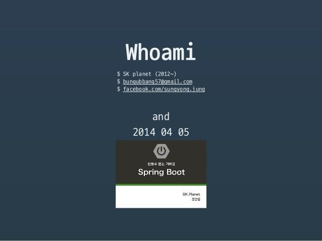 Whoami $ SK planet (2012~)  $ bungubbang57@gmail.com  $ facebook.com/sungyong.jung and 2014 04 05