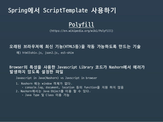Spring에서 ScriptTemplate 사용하기 Polyfill (https://en.wikipedia.org/wiki/Polyfill) 오래된 브라우져에 최신 기능(HTML5등)을 작동 가능하도록 만드는 기술 예)...