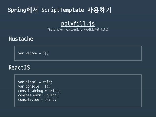 Spring에서 ScriptTemplate 사용하기 polyfill.js (https://en.wikipedia.org/wiki/Polyfill) Mustache var window = {};  ReactJS var g...