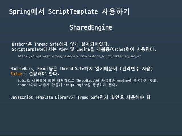 Spring에서 ScriptTemplate 사용하기 SharedEngine Nashorn은 Thread Safe하지 않게 설계되어있다.  ScriptTemplate에서는 View 및 Engine을 재활용(Cache)하여...