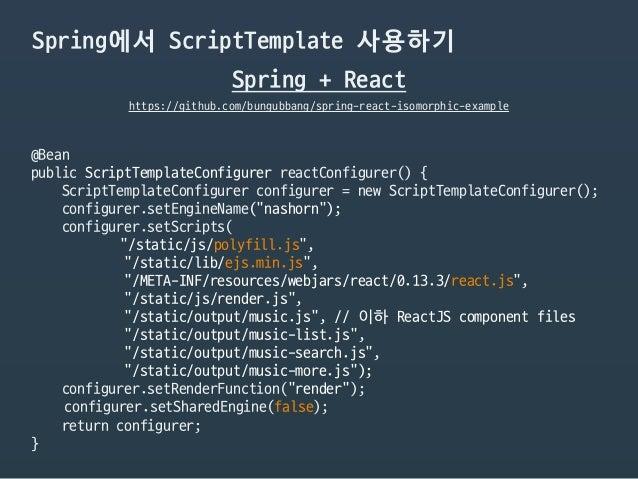 Spring에서 ScriptTemplate 사용하기 Spring + React https://github.com/bungubbang/spring-react-isomorphic-example @Bean  public Sc...