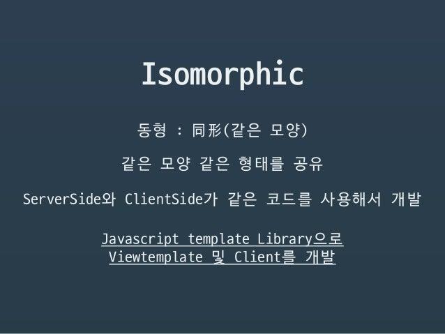 Isomorphic 동형 : 同形(같은 모양) 같은 모양 같은 형태를 공유 ServerSide와 ClientSide가 같은 코드를 사용해서 개발 Javascript template Library으로  Viewtempla...