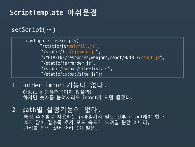 "ScriptTemplate 아쉬운점 configurer.setScripts(  ""/static/js/polyfill.js"",  ""/static/lib/ejs.min.js"",  ""/META-INF/resources/web..."
