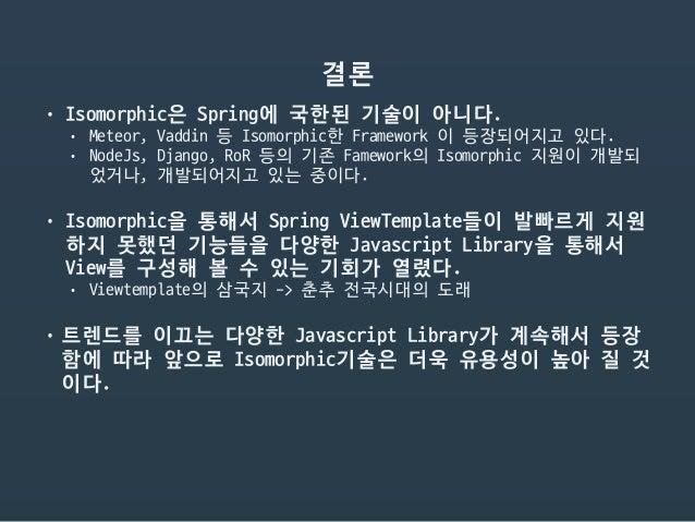 결론 • Isomorphic은 Spring에 국한된 기술이 아니다.  • Meteor, Vaddin 등 Isomorphic한 Framework 이 등장되어지고 있다.  • NodeJs, Django, RoR 등의 기존 ...
