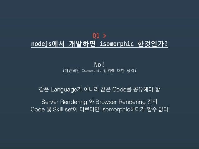 Q1 >  nodejs에서 개발하면 isomorphic 한것인가? 같은 Language가 아니라 같은 Code를 공유해야 함 (개인적인 Isomorphic 범위에 대한 생각) No! Server Rendering 와 B...