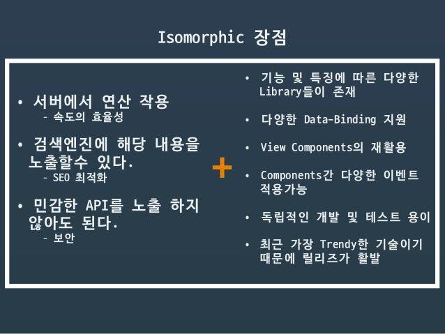 •서버에서 연산 작용  - 속도의 효율성  •검색엔진에 해당 내용을   노출할수 있다.   - SEO 최적화  •민감한 API를 노출 하지  않아도 된다.  - 보안  Isomorphic 장점 •기능 및 특징에 ...