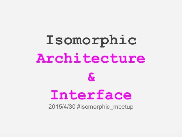 Isomorphic Architecture & Interface 2015/4/30 #isomorphic_meetup