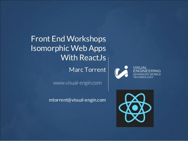 Front End Workshops Isomorphic Web Apps With ReactJs Marc Torrent mtorrent@visual-engin.com