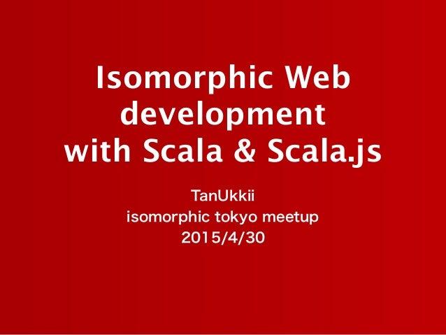 Isomorphic Web development  with Scala & Scala.js TanUkkii isomorphic tokyo meetup 2015/4/30