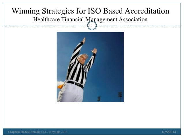 Winning Strategies for ISO Based Accreditation Healthcare Financial Management Association 1  Chapman Medical Quality LLC,...