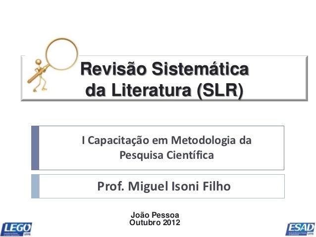 Revisão Sistemáticada Literatura (SLR)I Capacitação em Metodologia da       Pesquisa Científica  Prof. Miguel Isoni Filho ...