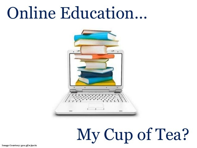 Online Education… My Cup of Tea?Image Courtesy: goo.gl/wj9eA1