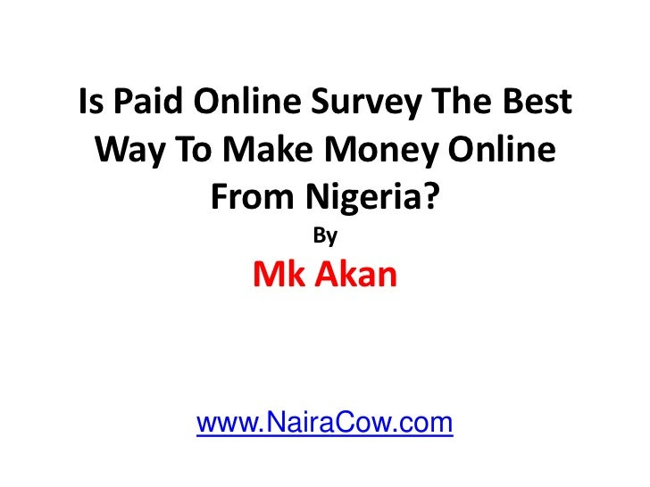 Is Paid Online Survey The Best Way To Make Money Online From Nigeria?ByMk Akan <br />www.NairaCow.com<br />