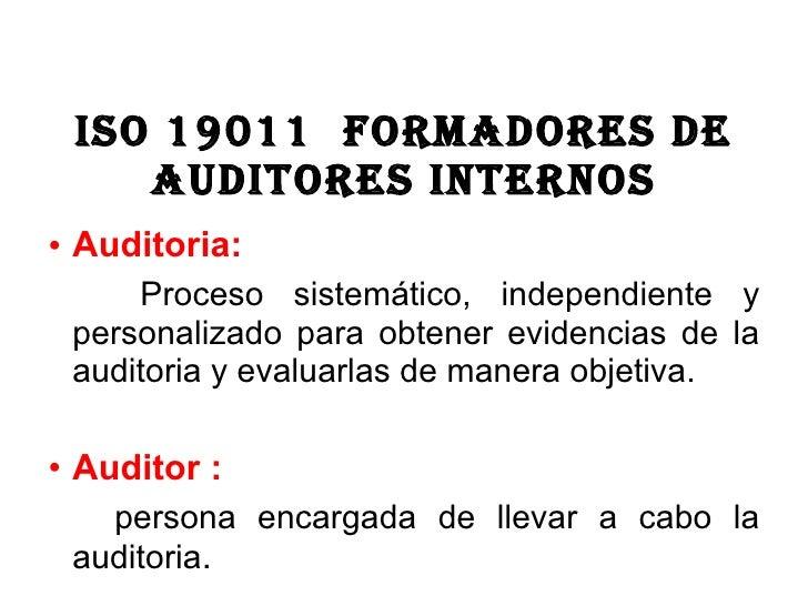 ISO 19011  formadores de auditores internos <ul><li>Auditoria:  </li></ul><ul><li>Proceso sistemático, independiente y per...