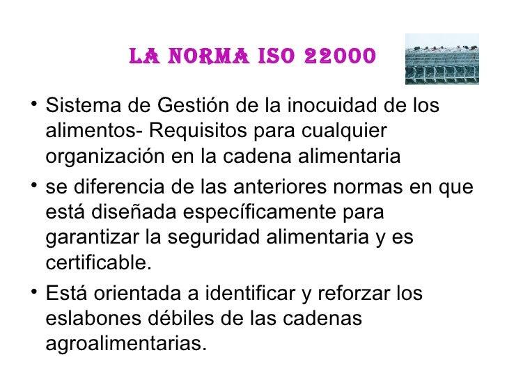 La norma ISO 22000 <ul><li>Sistema de Gestión de la inocuidad de los alimentos- Requisitos para cualquier organización en ...