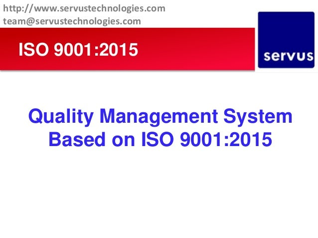 Quality Management System Based on ISO 9001:2015 ISO 9001:2015 http://www.servustechnologies.com team@servustechnologies.c...