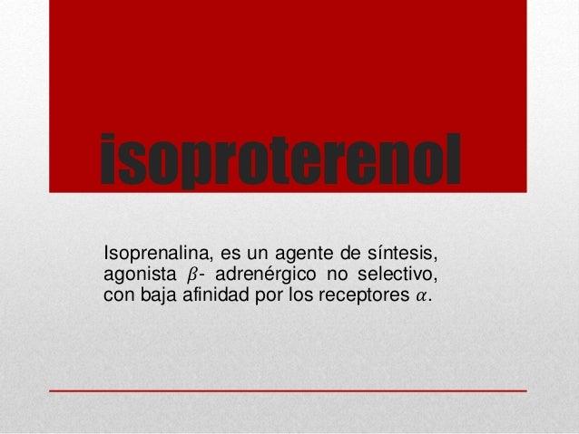isoproterenol Isoprenalina, es un agente de síntesis, agonista 𝛽- adrenérgico no selectivo, con baja afinidad por los rece...