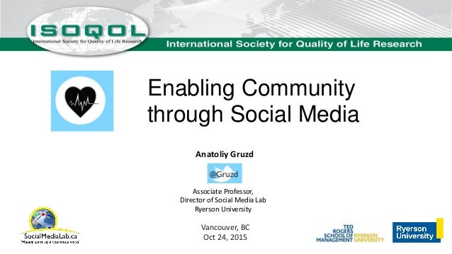 Enabling Community through Social Media Anatoliy Gruzd Associate Professor, Director of Social Media Lab Ryerson Universit...