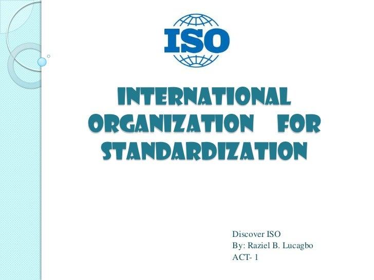 InternationalOrganization for Standardization         Discover ISO         By: Raziel B. Lucagbo         ACT- 1