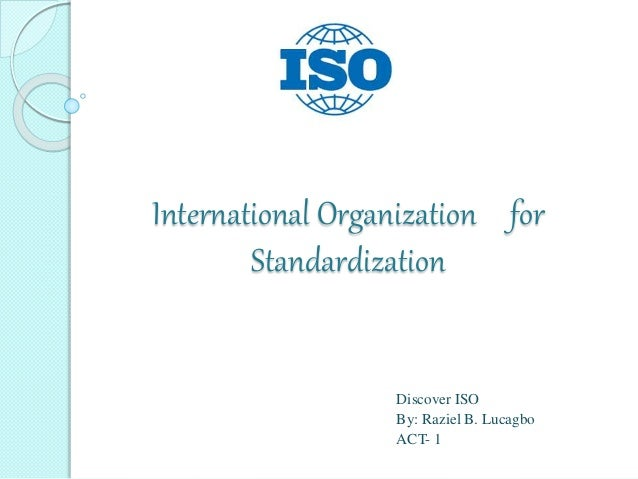 International Organization for Standardization Discover ISO By: Raziel B. Lucagbo ACT- 1