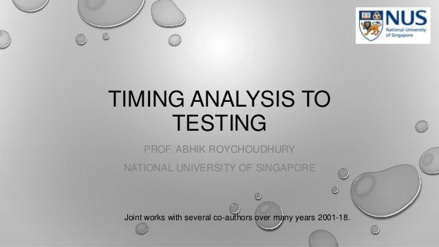TIMING ANALYSIS TO TESTING PROF. ABHIK ROYCHOUDHURY NATIONAL UNIVERSITY OF SINGAPORE Joint works with several co-authors o...