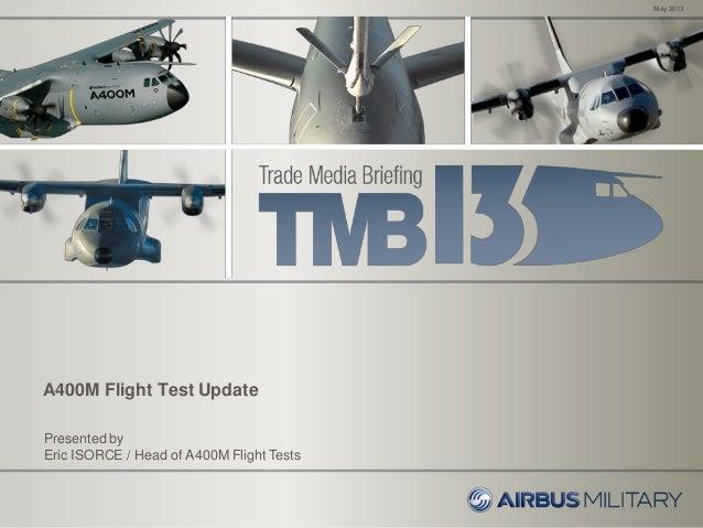A400M Flight Test UpdateMay 2013Presented byEric ISORCE / Head of A400M Flight Tests