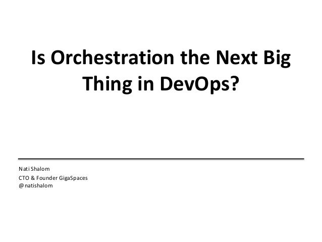 Is Orchestration the Next Big Thing in DevOps? Nati Shalom CTO & Founder GigaSpaces @natishalom