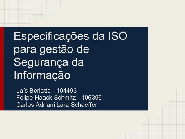 Especificações da ISO para gestão de Segurança da Informação Laís Berlatto - 104493 Felipe Haack Schmitz - 106396 Carlos A...