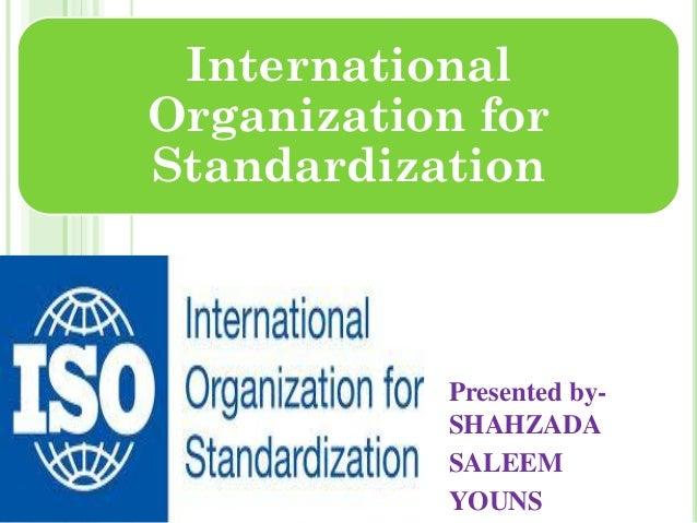 International Organization for Standardization Presented by- SHAHZADA SALEEM YOUNS
