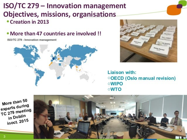 3 ISO/TC 279 – Innovation management Objectives, missions, organisations ● Creation in 2013 ● More than 47 countries are i...