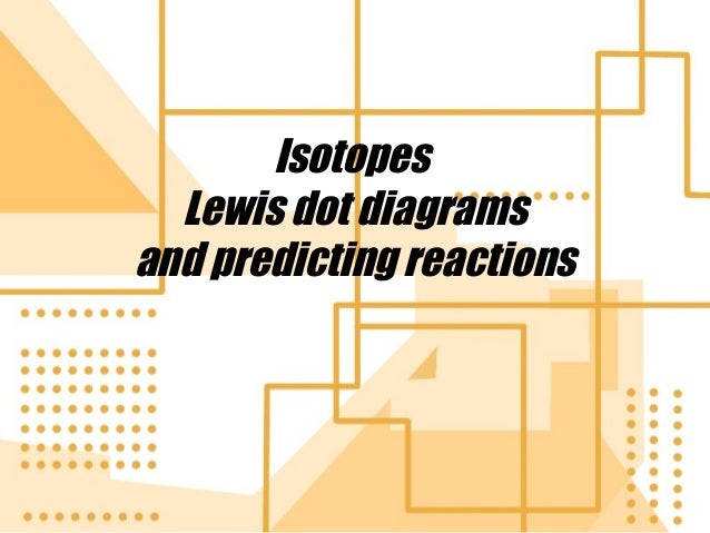Isotopes Lewis dot diagrams and predicting reactions