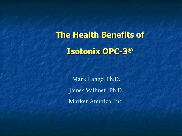 The Health Benefits of Isotonix OPC-3 ® Mark Lange, Ph.D. James Wilmer, Ph.D. Market America, Inc.